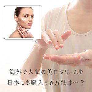 アメリカ、韓国etc...海外で人気の美白クリーム(薬)を日本でも購入する方法