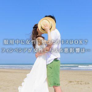 フィンペシア服用中に女性に触ったりキスはOK?女性の体に与える悪影響は…